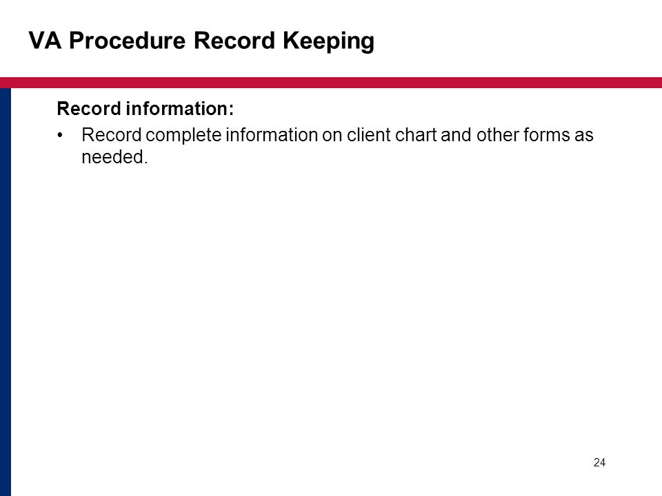 VA Procedure Record Keeping Record information: Record complete information on client chart and other forms as needed. 24