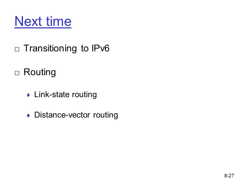 8-27 Next time □ Transitioning to IPv6 □ Routing ♦ Link-state routing ♦ Distance-vector routing