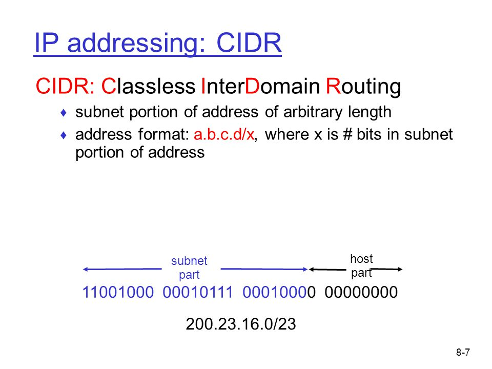 8-7 IP addressing: CIDR CIDR: Classless InterDomain Routing ♦ subnet portion of address of arbitrary length ♦ address format: a.b.c.d/x, where x is # bits in subnet portion of address 11001000 00010111 00010000 00000000 subnet part host part 200.23.16.0/23