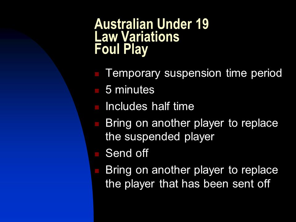 Australian Under 19 Law Variations Foul Play Temporary suspension time period 5 minutes Includes half time Bring on another player to replace the suspended player Send off Bring on another player to replace the player that has been sent off