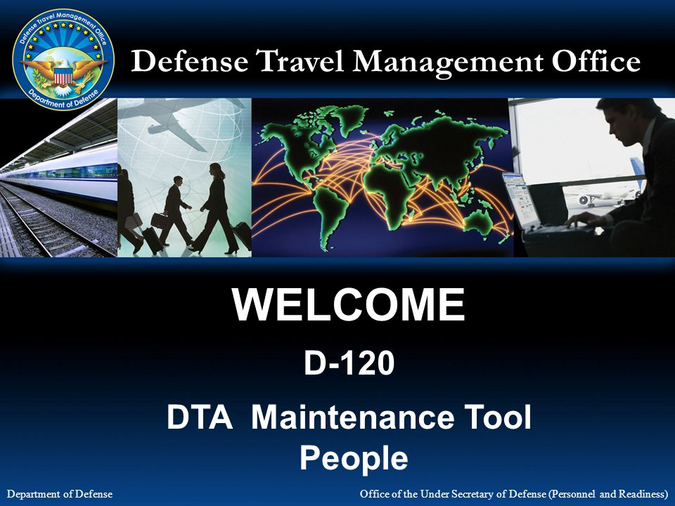 Defense Travel Management Office Office of the Under Secretary of Defense (Personnel and Readiness) Department of Defense WELCOME D-120 DTA Maintenance Tool People