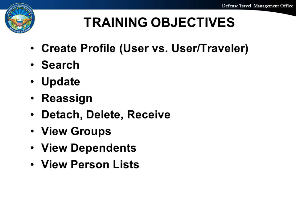 Defense Travel Management Office Office of the Under Secretary of Defense (Personnel and Readiness) TRAINING OBJECTIVES Create Profile (User vs.