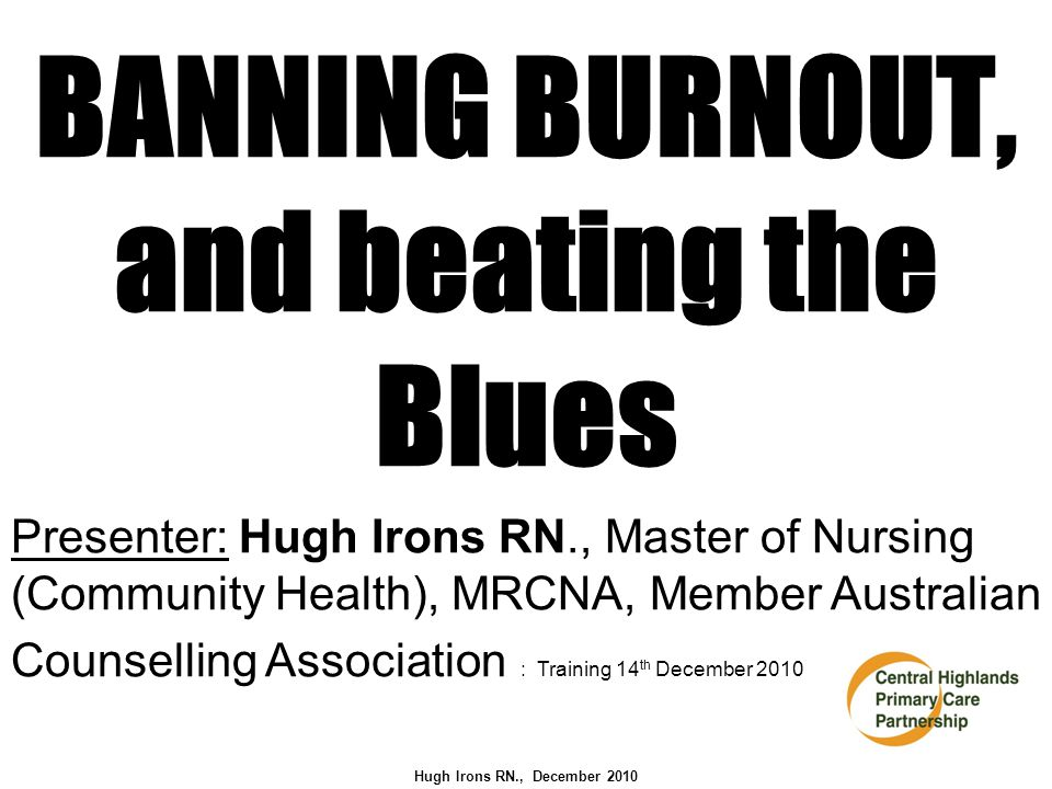 BANNING BURNOUT, and beating the Blues Presenter: Hugh Irons RN., Master of Nursing (Community Health), MRCNA, Member Australian Counselling Association : Training 14 th December 2010 Hugh Irons RN., December 2010