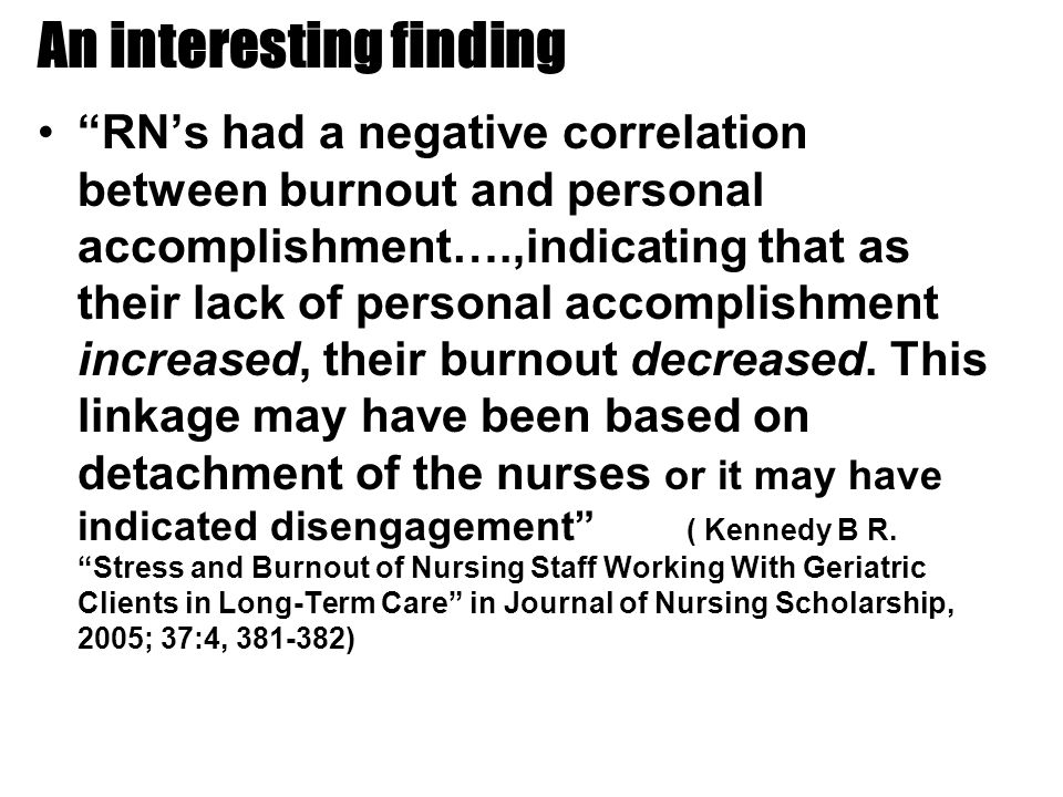 An interesting finding RN's had a negative correlation between burnout and personal accomplishment….,indicating that as their lack of personal accomplishment increased, their burnout decreased.