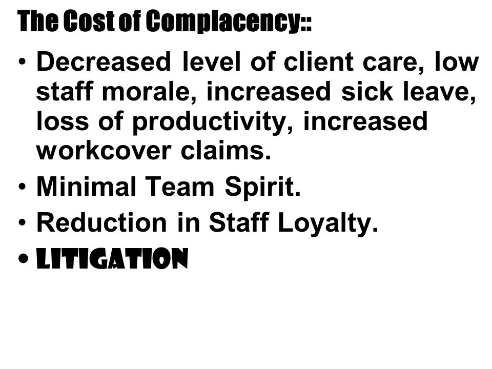 The Cost of Complacency:: Decreased level of client care, low staff morale, increased sick leave, loss of productivity, increased workcover claims.