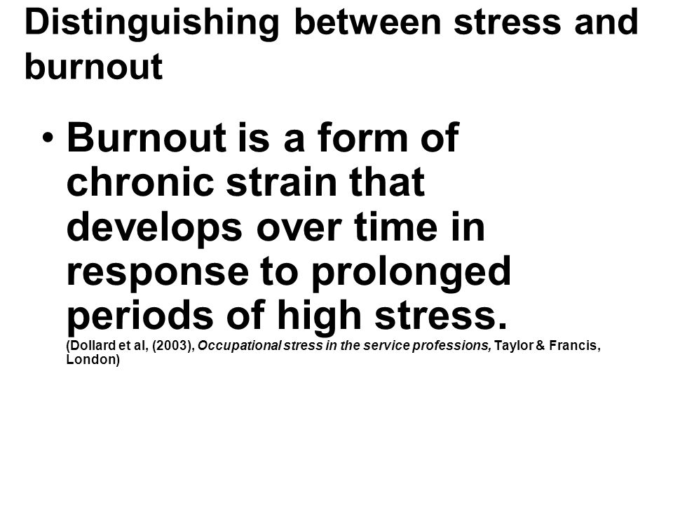 Distinguishing between stress and burnout Burnout is a form of chronic strain that develops over time in response to prolonged periods of high stress.