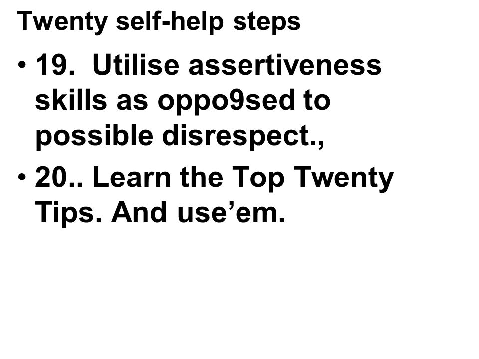 Twenty self-help steps 19.Utilise assertiveness skills as oppo9sed to possible disrespect., 20..