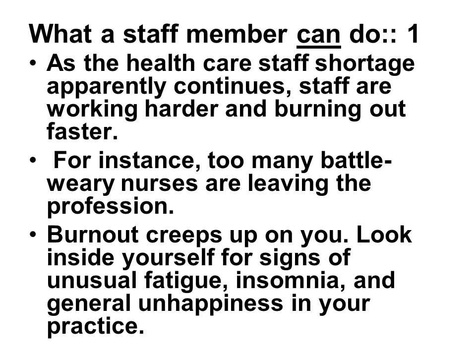 What a staff member can do:: 1 As the health care staff shortage apparently continues, staff are working harder and burning out faster.