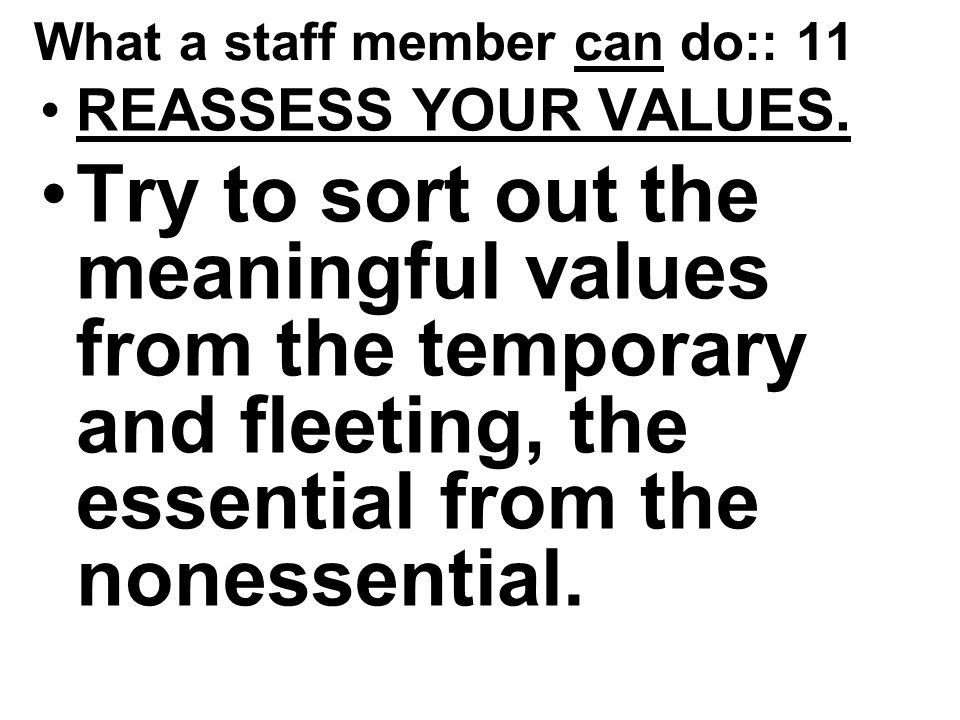 What a staff member can do:: 11 REASSESS YOUR VALUES.