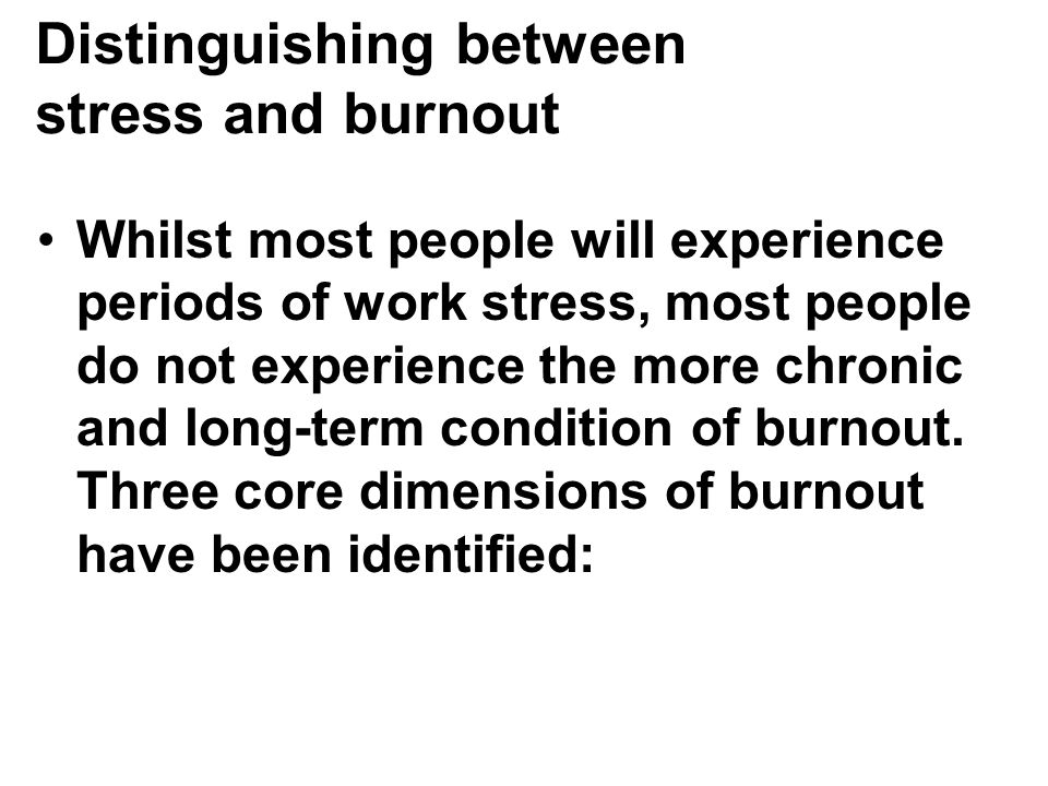 Distinguishing between stress and burnout Whilst most people will experience periods of work stress, most people do not experience the more chronic and long-term condition of burnout.