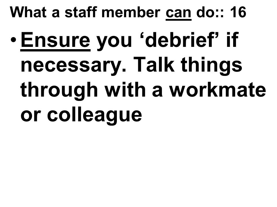 What a staff member can do:: 16 Ensure you 'debrief' if necessary.