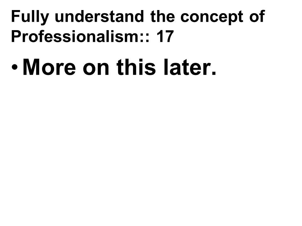 Fully understand the concept of Professionalism:: 17 More on this later.