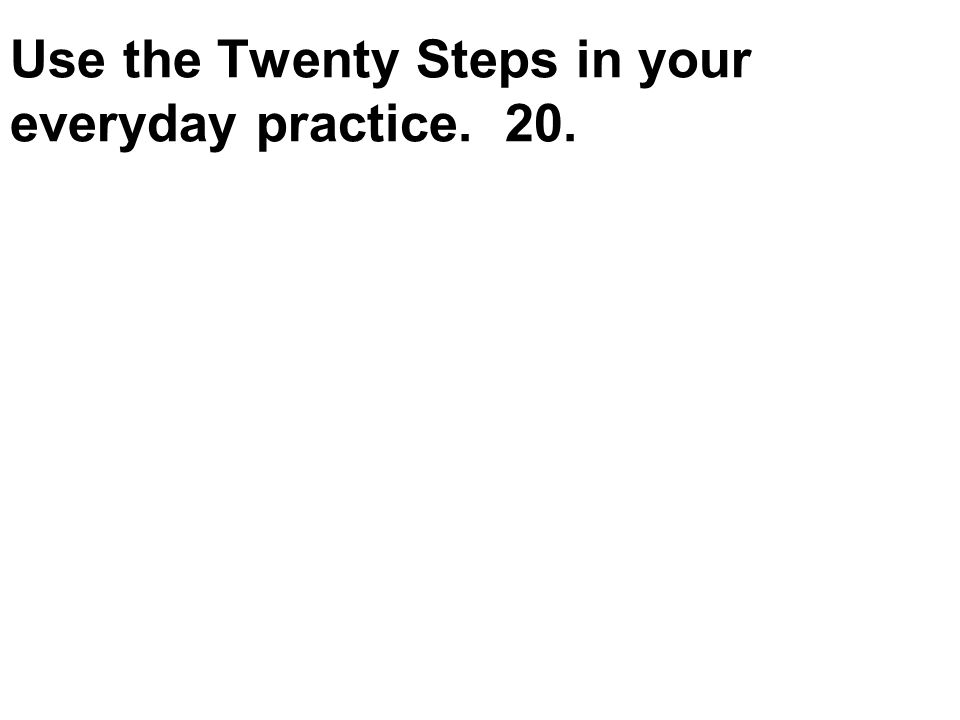 Use the Twenty Steps in your everyday practice. 20. Hugh Irons RN., December 2010