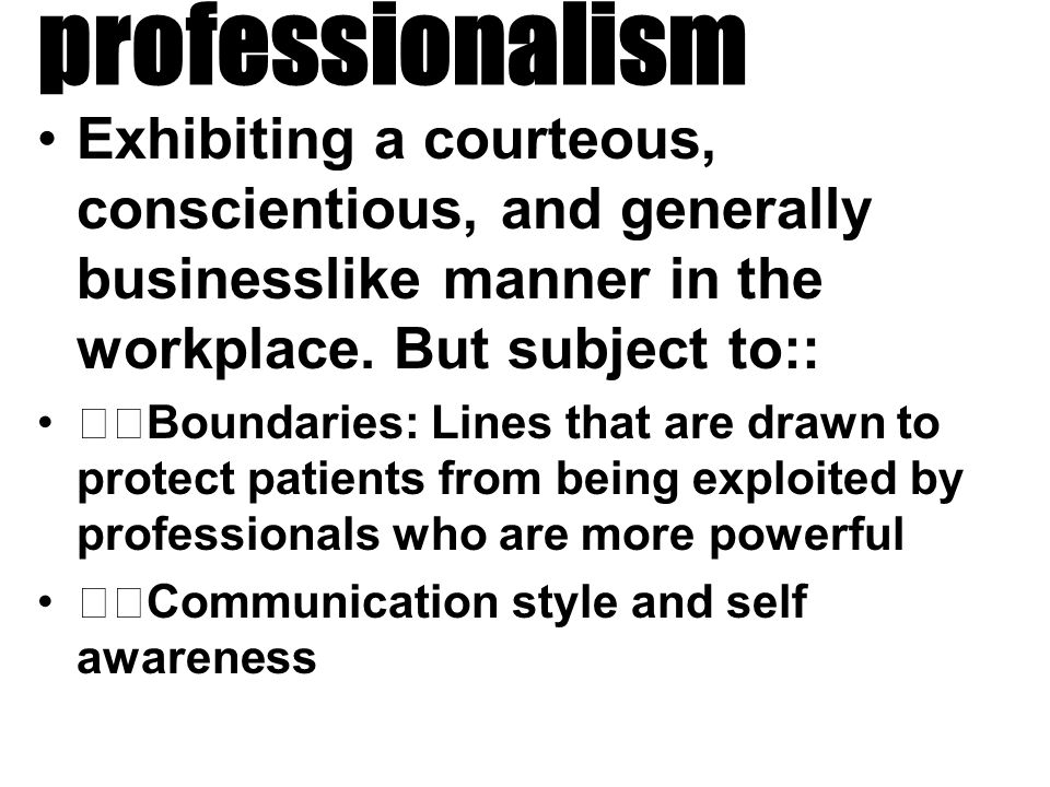 professionalism Exhibiting a courteous, conscientious, and generally businesslike manner in the workplace.