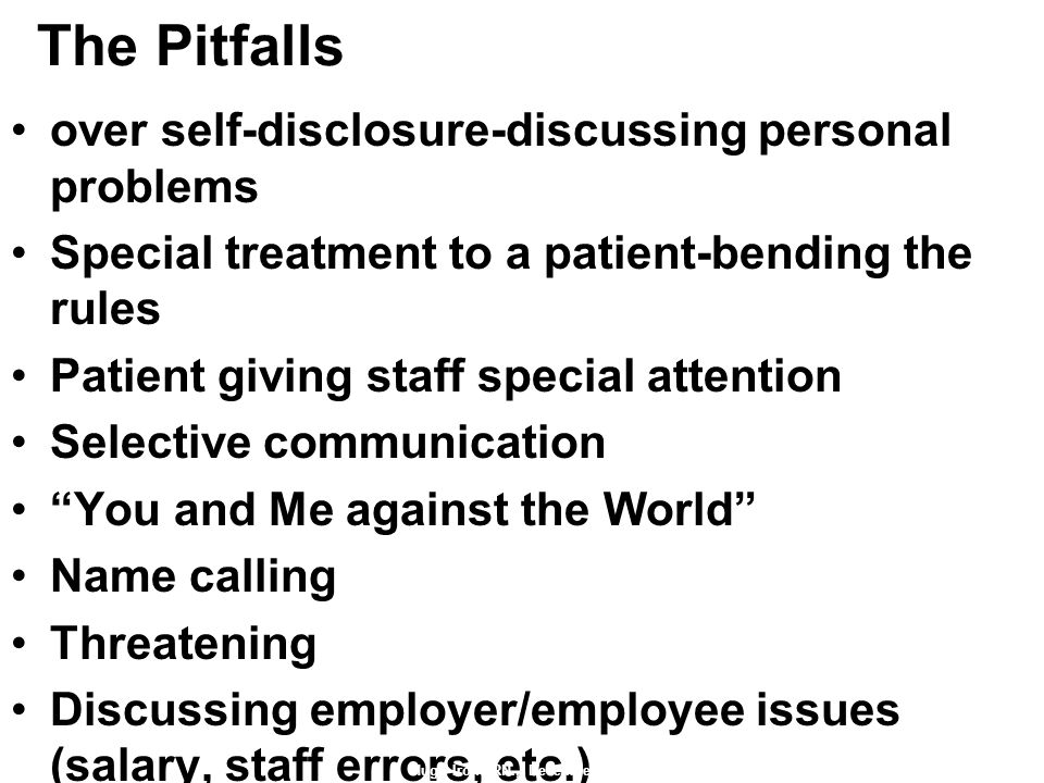 The Pitfalls over self-disclosure-discussing personal problems Special treatment to a patient-bending the rules Patient giving staff special attention Selective communication You and Me against the World Name calling Threatening Discussing employer/employee issues (salary, staff errors, etc.) Hugh Irons RN., December 2010