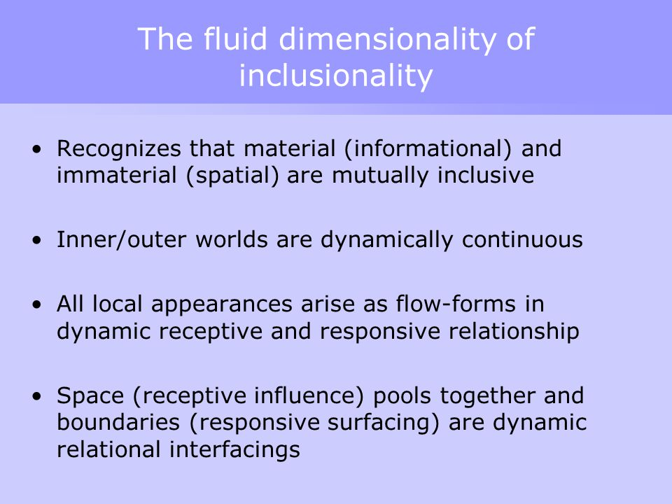 The fluid dimensionality of inclusionality Recognizes that material (informational) and immaterial (spatial) are mutually inclusive Inner/outer worlds are dynamically continuous All local appearances arise as flow-forms in dynamic receptive and responsive relationship Space (receptive influence) pools together and boundaries (responsive surfacing) are dynamic relational interfacings