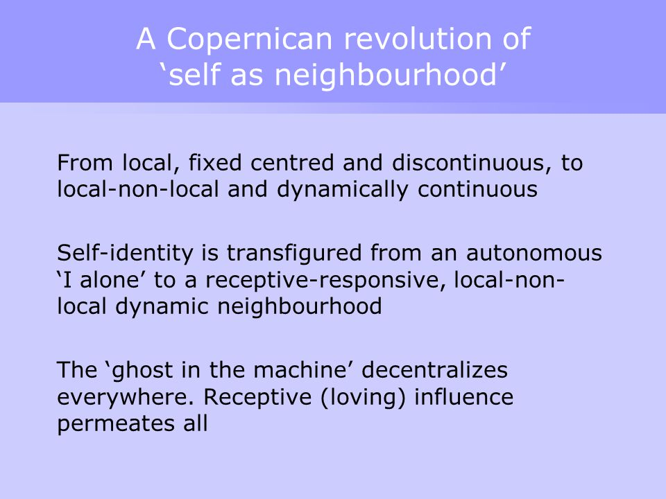 A Copernican revolution of 'self as neighbourhood' From local, fixed centred and discontinuous, to local-non-local and dynamically continuous Self-ide