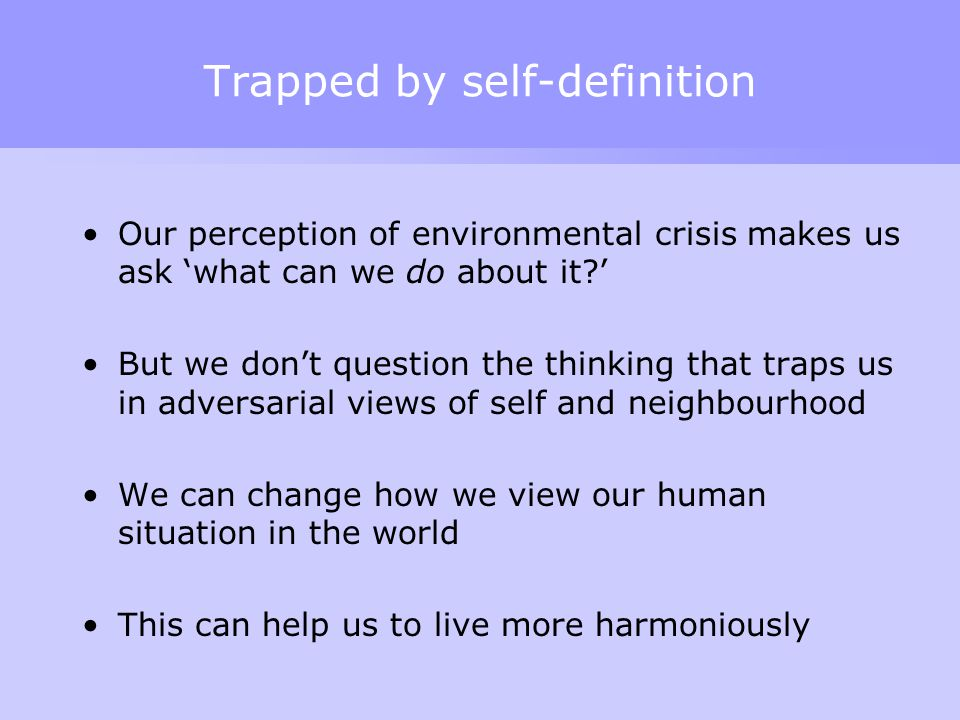 Trapped by self-definition Our perception of environmental crisis makes us ask 'what can we do about it ' But we don't question the thinking that traps us in adversarial views of self and neighbourhood We can change how we view our human situation in the world This can help us to live more harmoniously