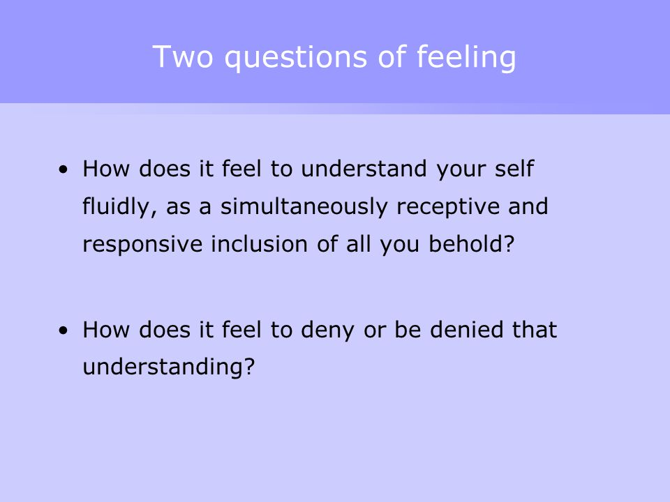 Two questions of feeling How does it feel to understand your self fluidly, as a simultaneously receptive and responsive inclusion of all you behold? H