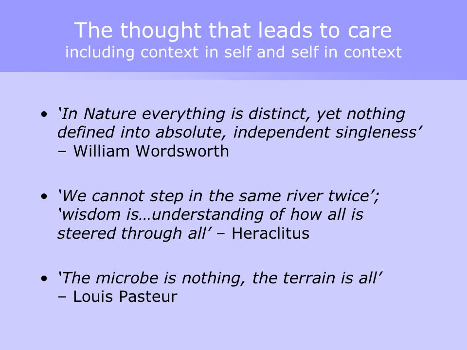 The thought that leads to care including context in self and self in context 'In Nature everything is distinct, yet nothing defined into absolute, ind