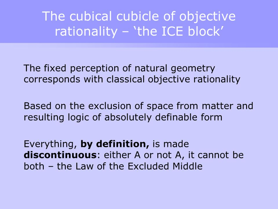 The cubical cubicle of objective rationality – 'the ICE block' The fixed perception of natural geometry corresponds with classical objective rationality Based on the exclusion of space from matter and resulting logic of absolutely definable form Everything, by definition, is made discontinuous: either A or not A, it cannot be both – the Law of the Excluded Middle