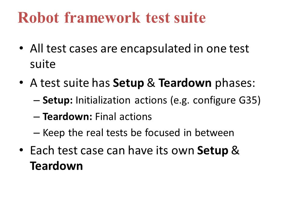 All test cases are encapsulated in one test suite A test suite has Setup & Teardown phases: – Setup: Initialization actions (e.g.