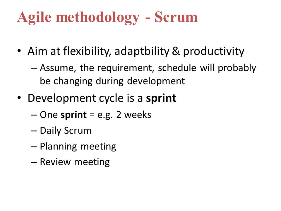 Aim at flexibility, adaptbility & productivity – Assume, the requirement, schedule will probably be changing during development Development cycle is a sprint – One sprint = e.g.