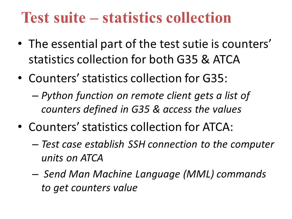 The essential part of the test sutie is counters' statistics collection for both G35 & ATCA Counters' statistics collection for G35: – Python function on remote client gets a list of counters defined in G35 & access the values Counters' statistics collection for ATCA: – Test case establish SSH connection to the computer units on ATCA – Send Man Machine Language (MML) commands to get counters value Test suite – statistics collection