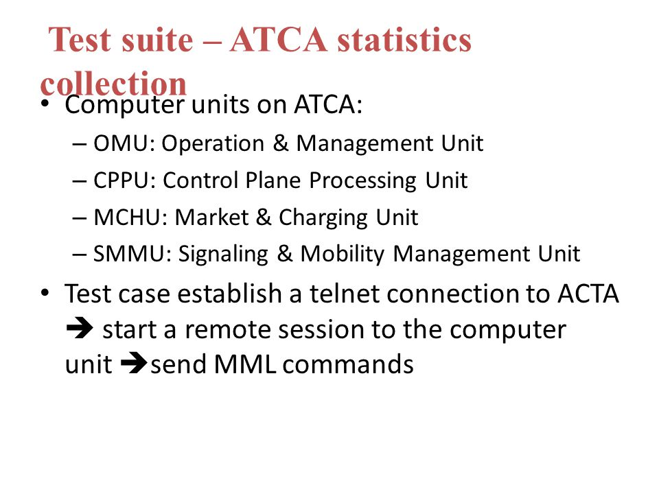 Computer units on ATCA: – OMU: Operation & Management Unit – CPPU: Control Plane Processing Unit – MCHU: Market & Charging Unit – SMMU: Signaling & Mobility Management Unit Test case establish a telnet connection to ACTA  start a remote session to the computer unit  send MML commands Test suite – ATCA statistics collection