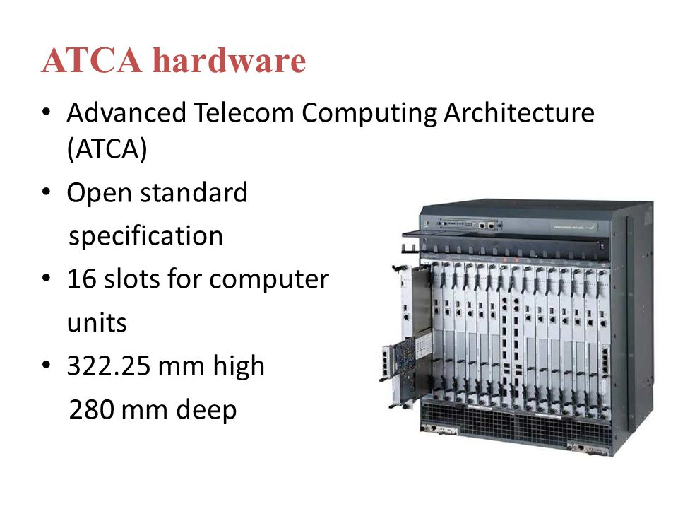 Advanced Telecom Computing Architecture (ATCA) Open standard specification 16 slots for computer units 322.25 mm high 280 mm deep ATCA hardware