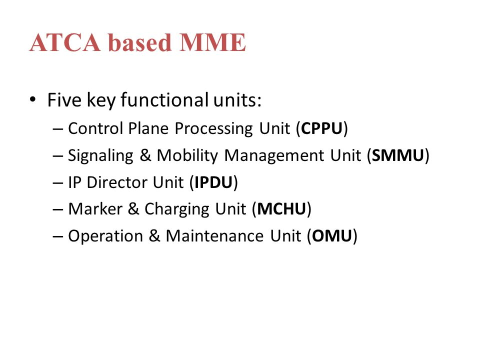 Five key functional units: – Control Plane Processing Unit (CPPU) – Signaling & Mobility Management Unit (SMMU) – IP Director Unit (IPDU) – Marker & Charging Unit (MCHU) – Operation & Maintenance Unit (OMU) ATCA based MME