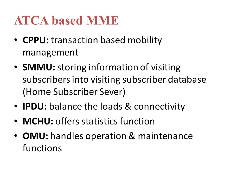 CPPU: transaction based mobility management SMMU: storing information of visiting subscribers into visiting subscriber database (Home Subscriber Sever) IPDU: balance the loads & connectivity MCHU: offers statistics function OMU: handles operation & maintenance functions ATCA based MME