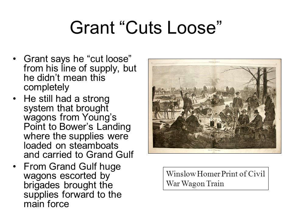 "Grant ""Cuts Loose"" Grant says he ""cut loose"" from his line of supply, but he didn't mean this completely He still had a strong system that brought wag"