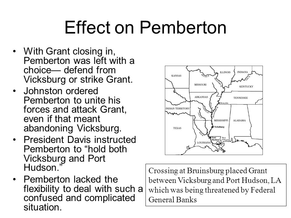 Effect on Pemberton With Grant closing in, Pemberton was left with a choice— defend from Vicksburg or strike Grant. Johnston ordered Pemberton to unit