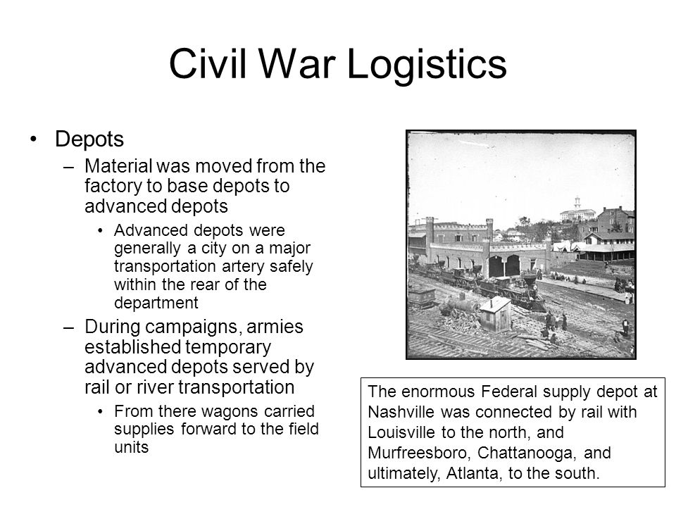 Civil War Logistics Wagons –A wagon was drawn by a standard six mule team –A standard-drawn corps wagon train would spread out from five to eight miles based on the terrain, weather, and road conditions –Under ideal conditions, a wagon could haul 4,000 pounds; half that over difficult terrain