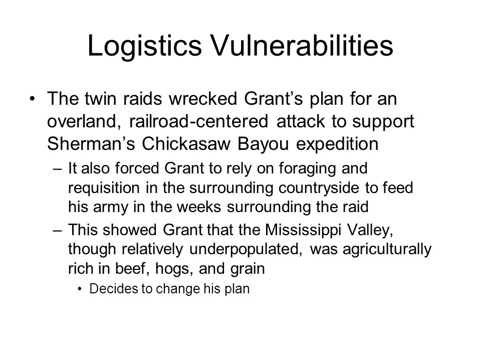 Logistics Vulnerabilities The twin raids wrecked Grant's plan for an overland, railroad-centered attack to support Sherman's Chickasaw Bayou expeditio