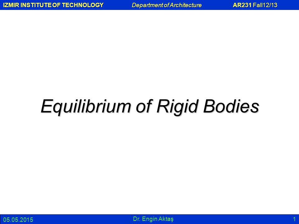 IZMIR INSTITUTE OF TECHNOLOGY Department of Architecture AR231 Fall12/13 05.05.2015 Dr. Engin Aktaş 1 Equilibrium of Rigid Bodies