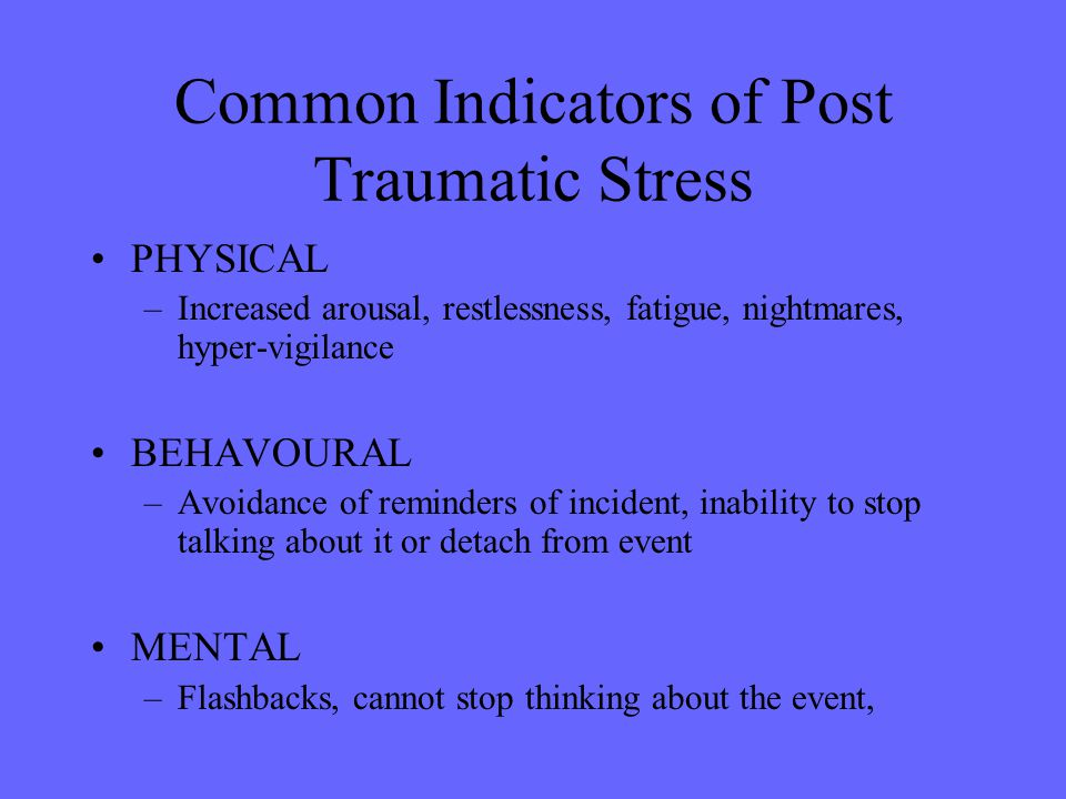 Common Indicators of Post Traumatic Stress PHYSICAL –Increased arousal, restlessness, fatigue, nightmares, hyper-vigilance BEHAVOURAL –Avoidance of re
