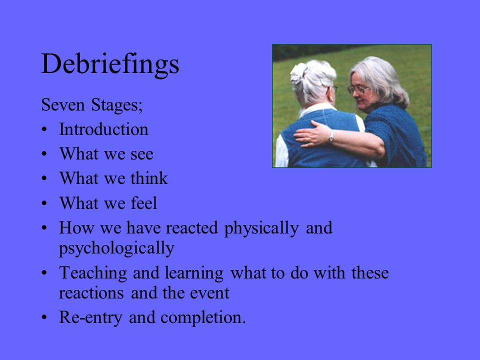 Debriefings Seven Stages; Introduction What we see What we think What we feel How we have reacted physically and psychologically Teaching and learning