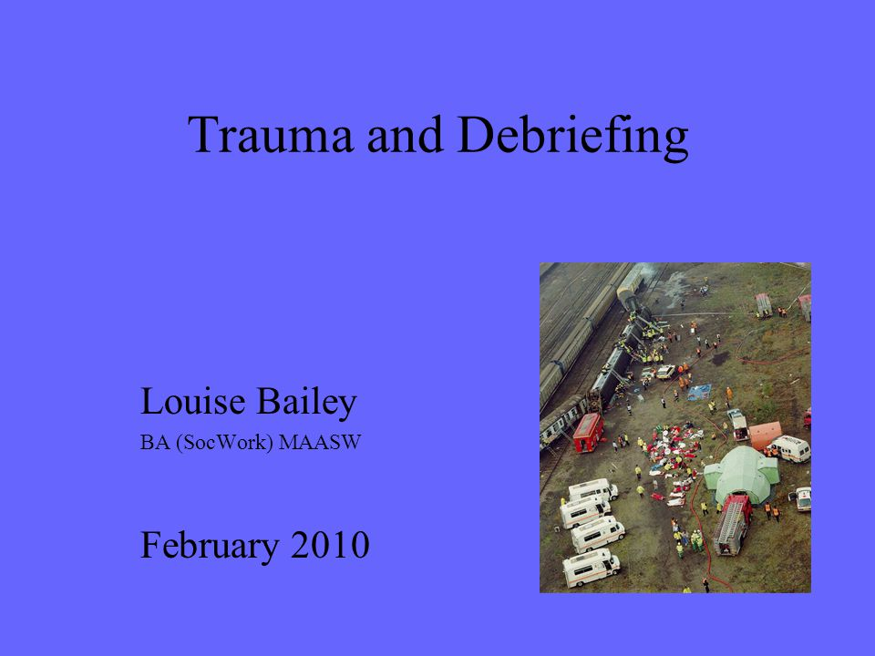 Trauma and Debriefing Louise Bailey BA (SocWork) MAASW February 2010