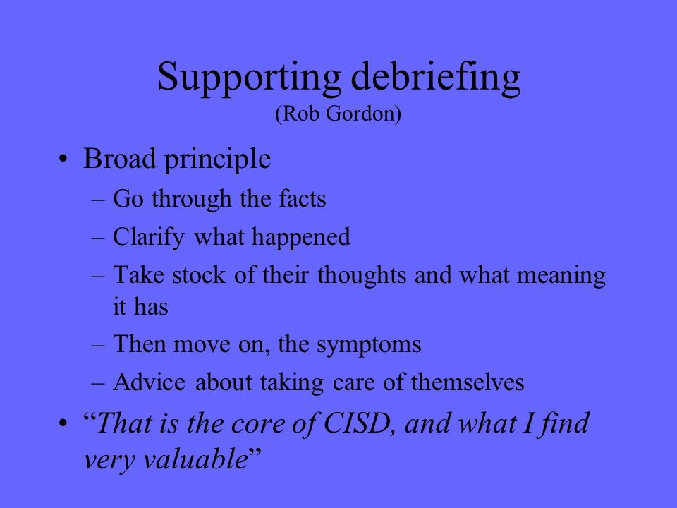 Supporting debriefing (Rob Gordon) Broad principle –Go through the facts –Clarify what happened –Take stock of their thoughts and what meaning it has