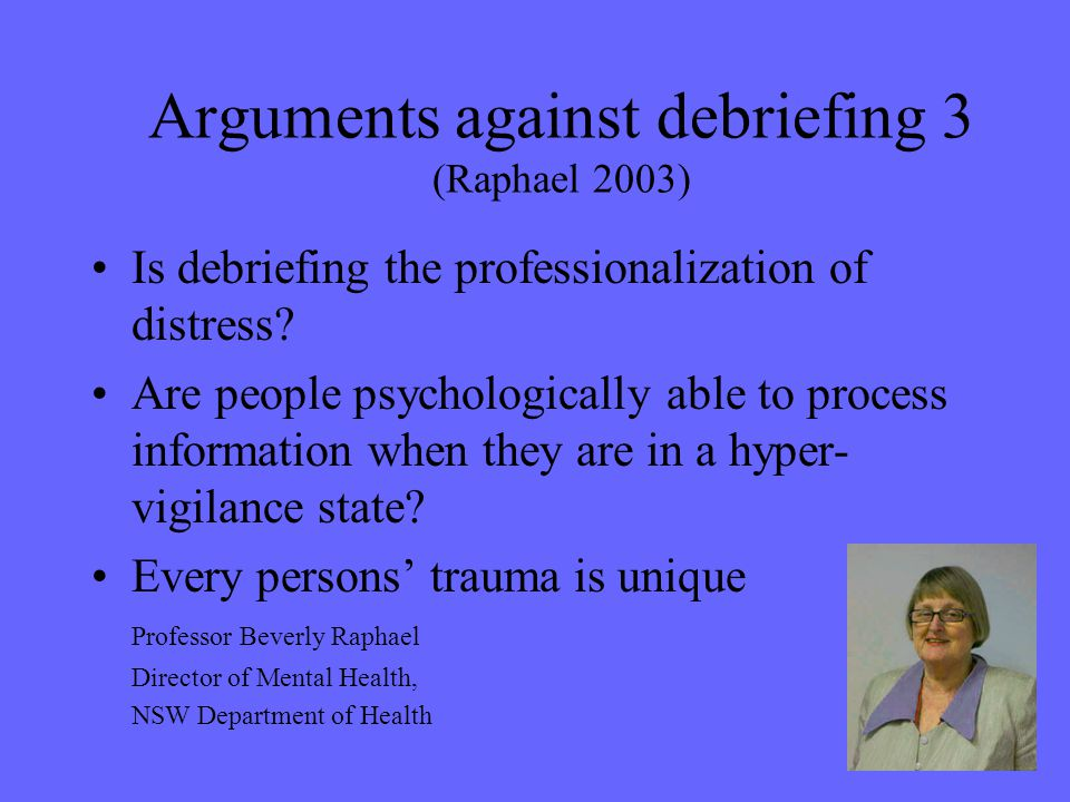 Arguments against debriefing 3 (Raphael 2003) Is debriefing the professionalization of distress? Are people psychologically able to process informatio