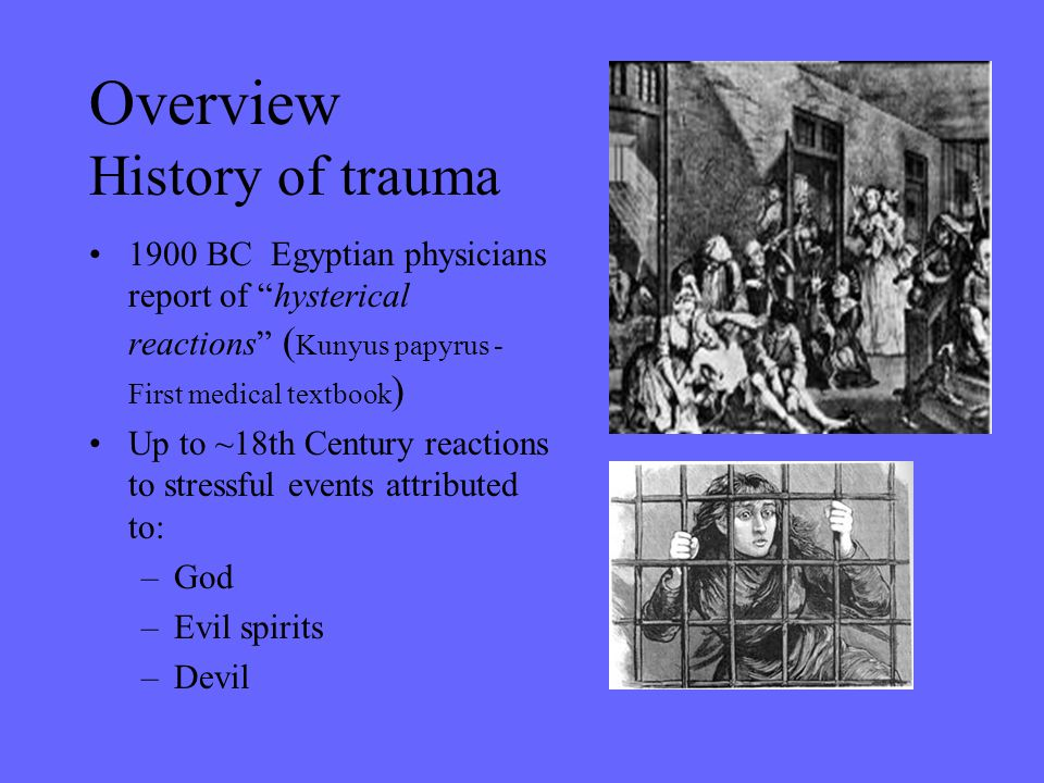 "Overview History of trauma 1900 BC Egyptian physicians report of ""hysterical reactions"" ( Kunyus papyrus - First medical textbook ) Up to ~18th Centur"