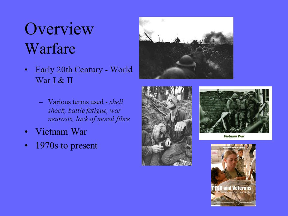 Overview Warfare Early 20th Century - World War I & II –Various terms used - shell shock, battle fatigue, war neurosis, lack of moral fibre Vietnam Wa