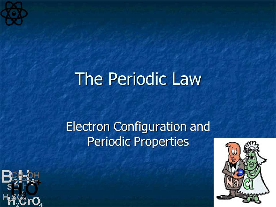 The Periodic Law Electron Configuration and Periodic Properties