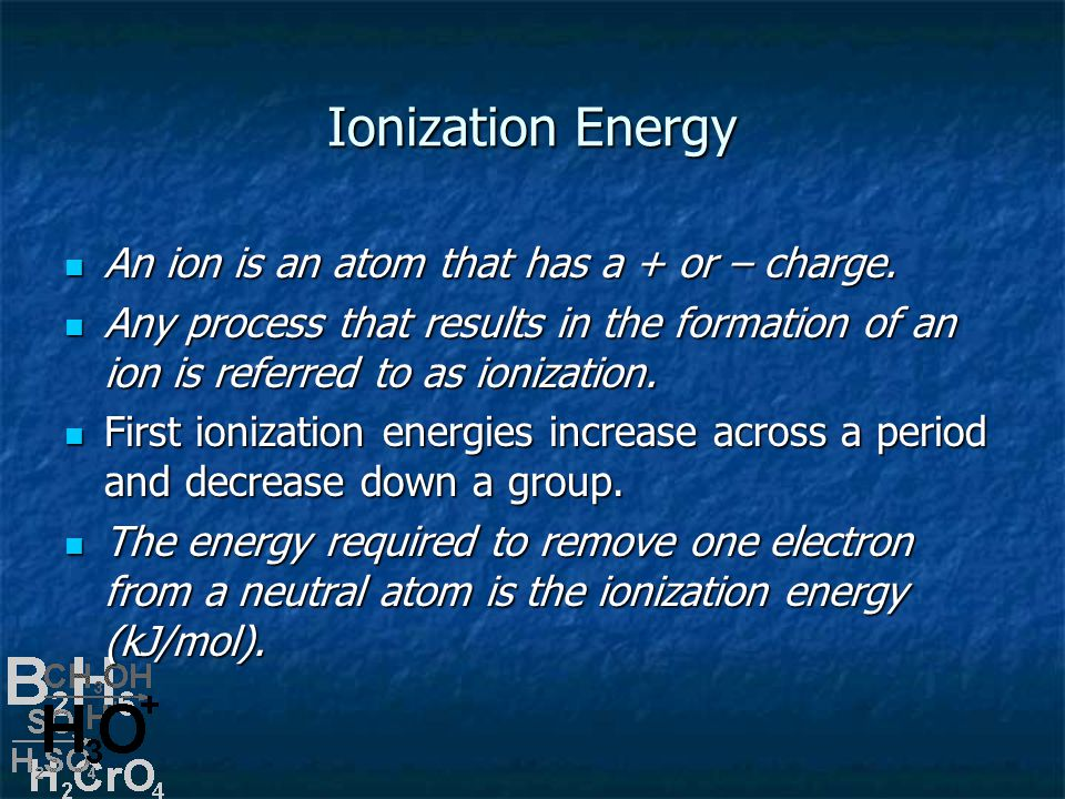 Ionization Energy An ion is an atom that has a + or – charge.