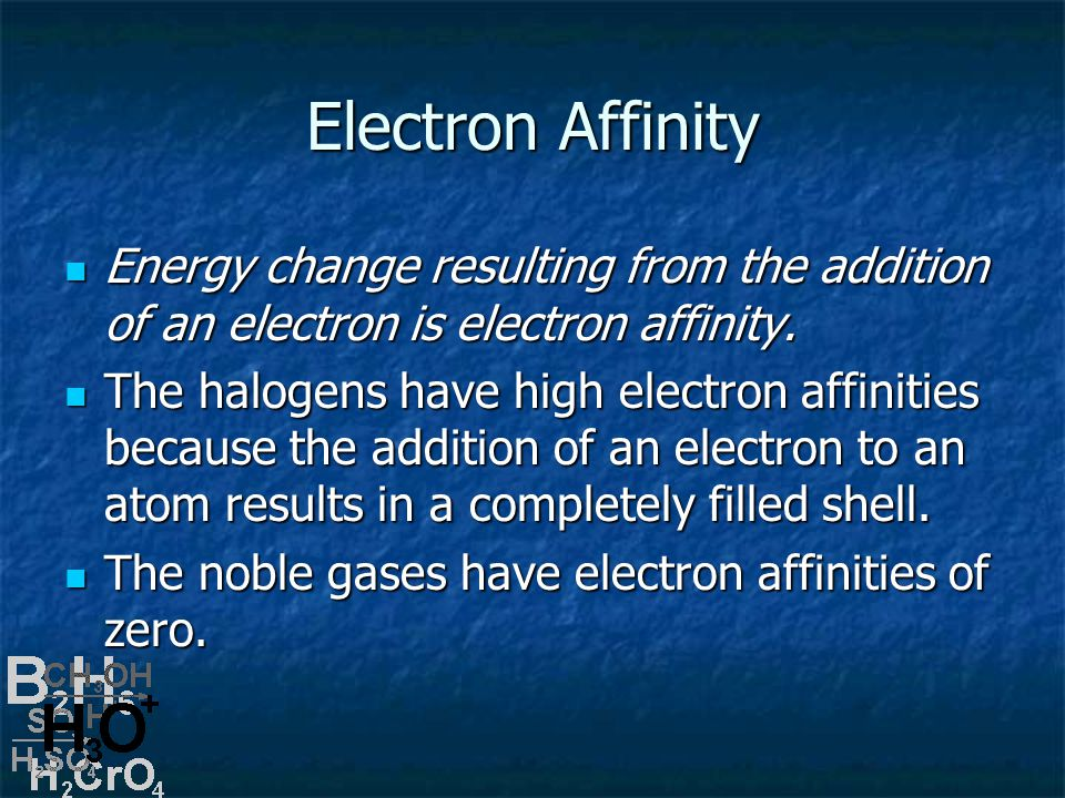 Electron Affinity Energy change resulting from the addition of an electron is electron affinity.