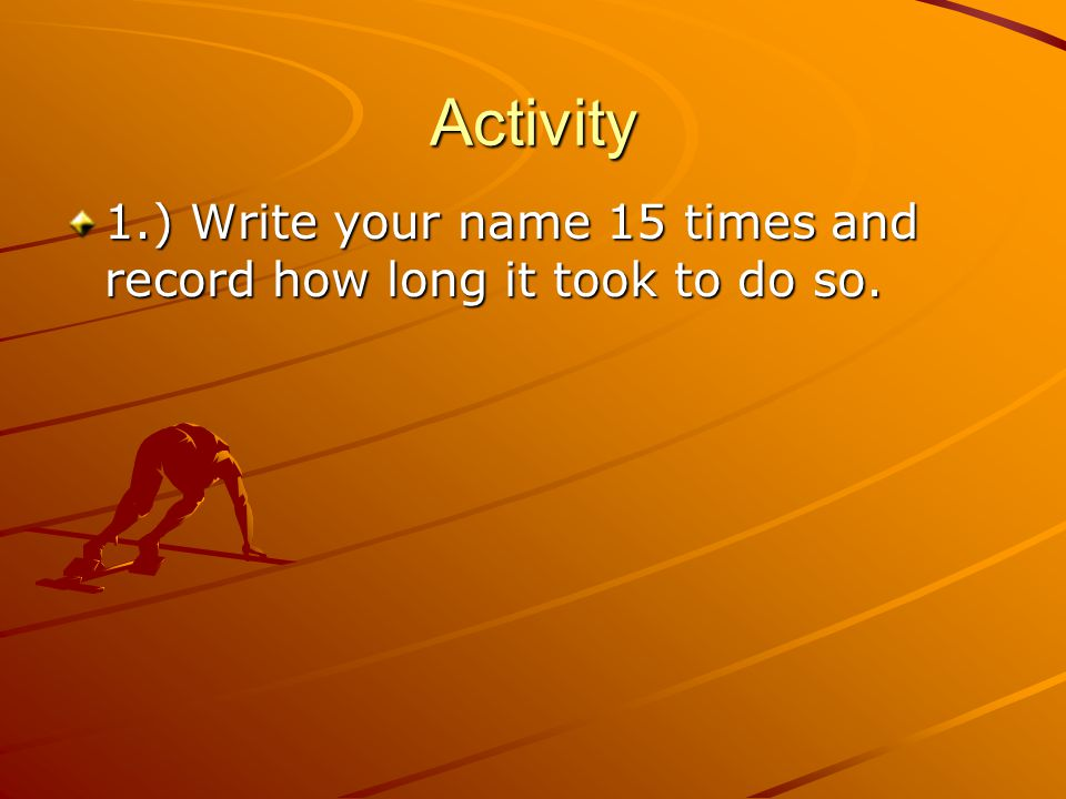Activity 1.) Write your name 15 times and record how long it took to do so.