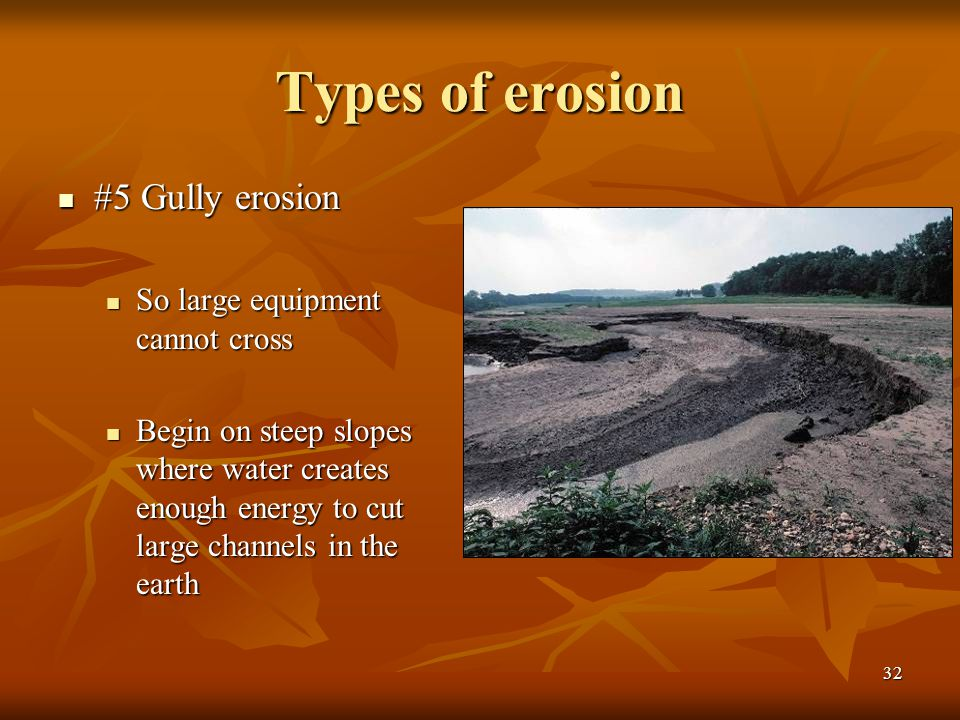 32 Types of erosion #5 Gully erosion #5 Gully erosion So large equipment cannot cross So large equipment cannot cross Begin on steep slopes where wate
