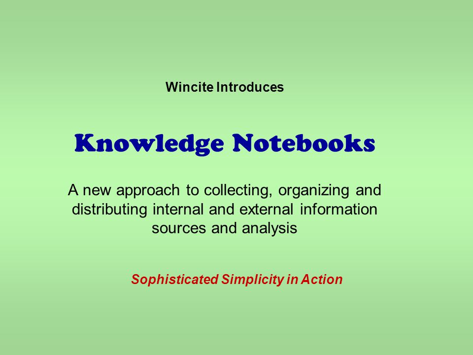 Wincite Introduces Knowledge Notebooks A new approach to collecting, organizing and distributing internal and external information sources and analysis Sophisticated Simplicity in Action